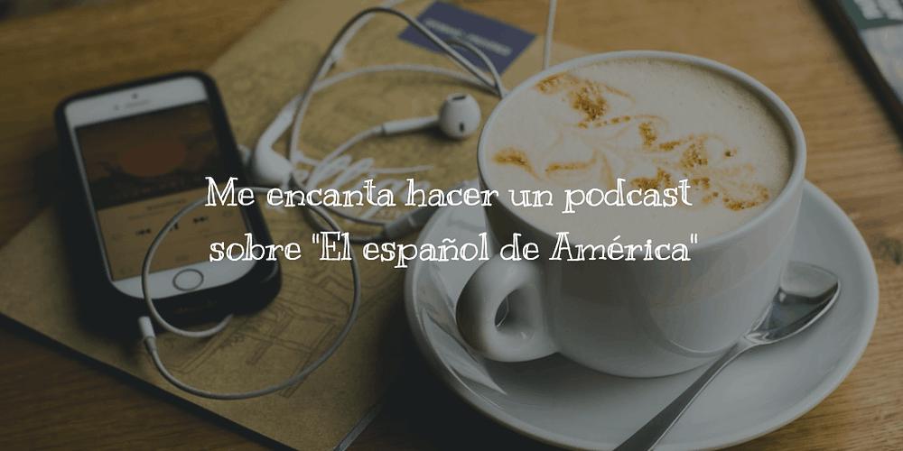 """Me encanta hacer un podcast sobre """"El español de América"""""""
